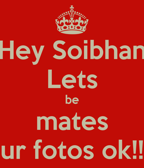 Hey Soibhan Lets be mates ur fotos ok!!