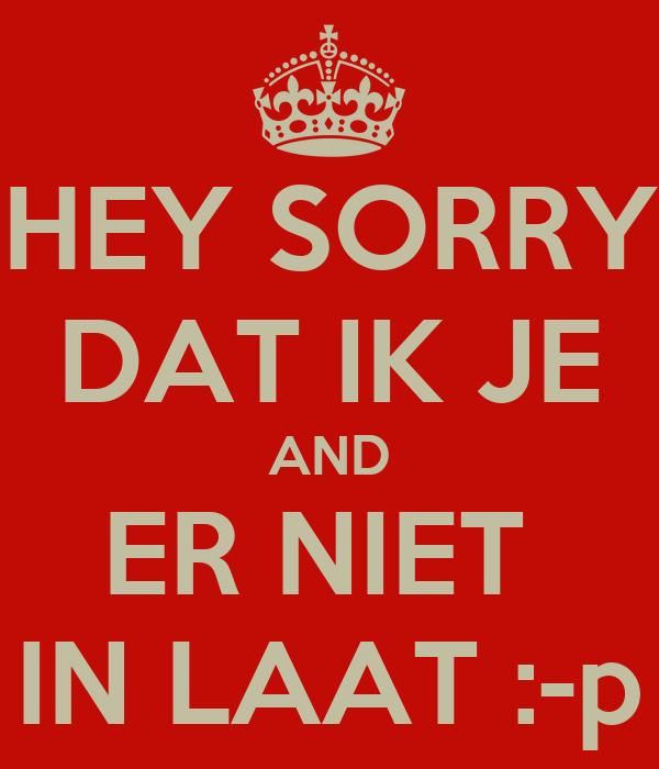 HEY SORRY DAT IK JE AND ER NIET  IN LAAT :-p