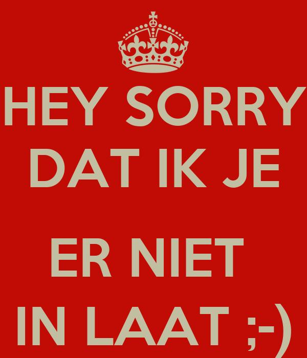 HEY SORRY DAT IK JE  ER NIET  IN LAAT ;-)