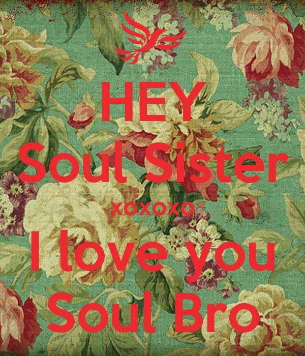 HEY Soul Sister xoxoxo I love you Soul Bro