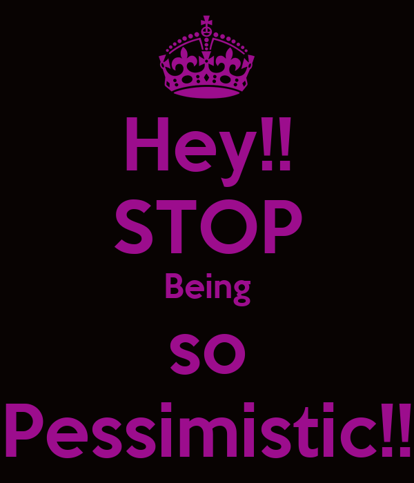 Hey!! STOP Being so Pessimistic!!
