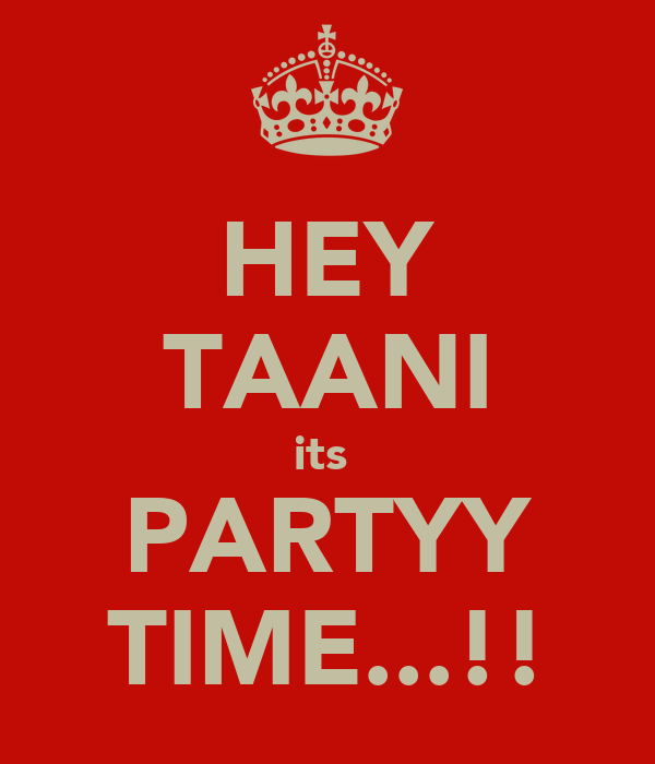 HEY TAANI its  PARTYY TIME...!!
