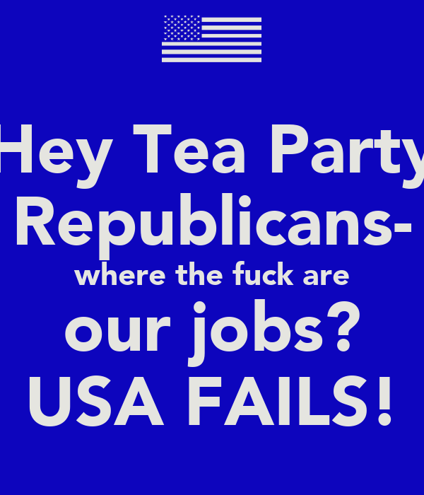 Hey Tea Party Republicans- where the fuck are our jobs? USA FAILS!