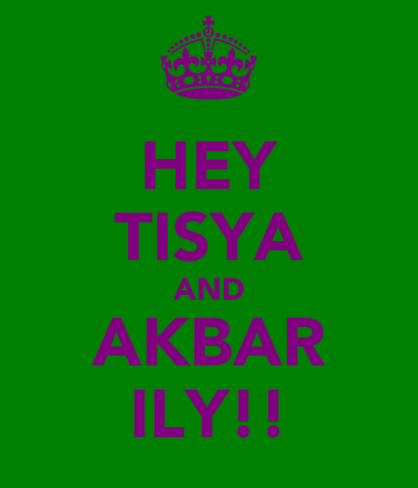 HEY TISYA AND AKBAR ILY!!