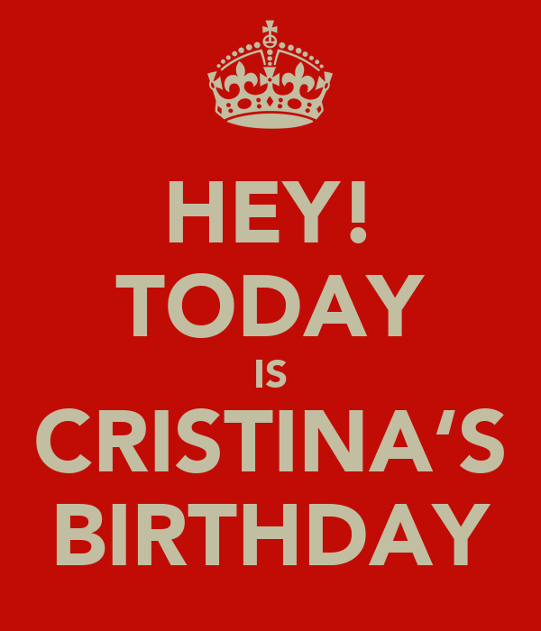 HEY! TODAY IS CRISTINA'S BIRTHDAY