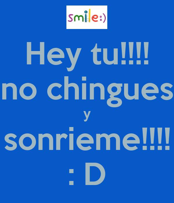 Hey tu!!!! no chingues y sonrieme!!!! : D