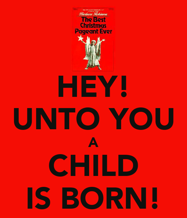 HEY! UNTO YOU A CHILD IS BORN!