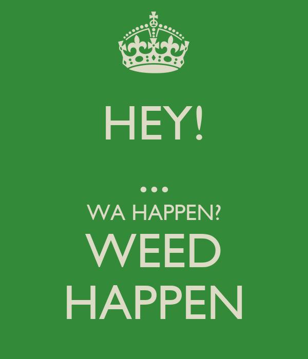 HEY! ... WA HAPPEN? WEED HAPPEN