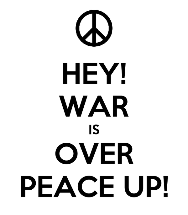 HEY! WAR IS OVER PEACE UP!