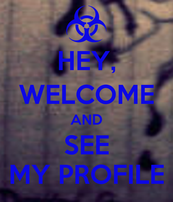 HEY, WELCOME AND SEE MY PROFILE