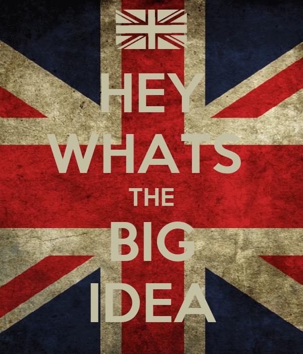 HEY WHATS  THE BIG IDEA