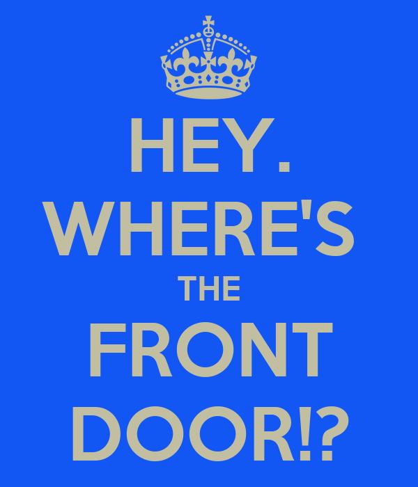 HEY. WHERE'S  THE FRONT DOOR!?