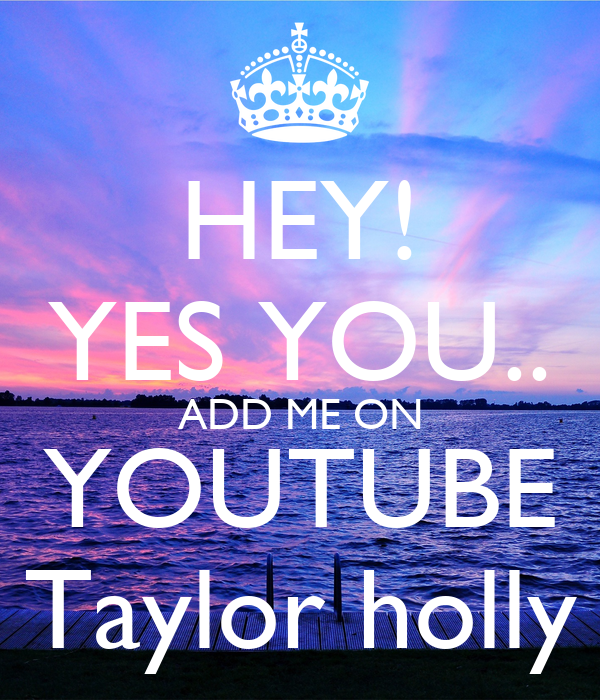 HEY! YES YOU.. ADD ME ON YOUTUBE Taylor holly