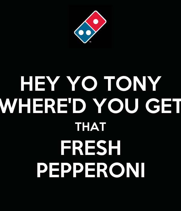 HEY YO TONY WHERE'D YOU GET THAT FRESH PEPPERONI