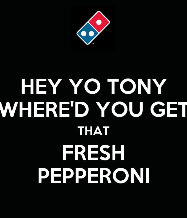 HEY YO TONY WHERE'D YOU GET THAT FRESH PEPPERONI