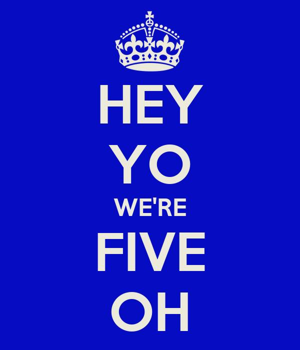 HEY YO WE'RE FIVE OH