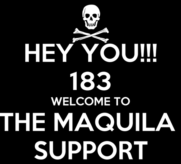 HEY YOU!!! 183 WELCOME TO THE MAQUILA  SUPPORT