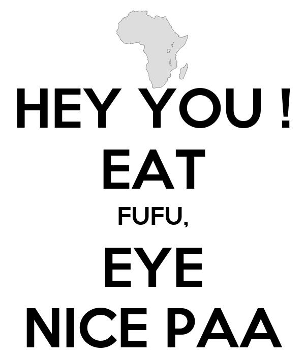 HEY YOU ! EAT FUFU, EYE NICE PAA