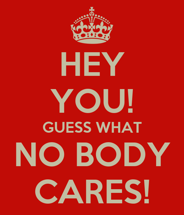 HEY YOU! GUESS WHAT NO BODY CARES!