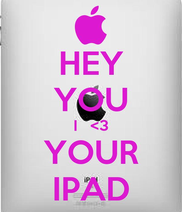 HEY YOU I   <3 YOUR IPAD