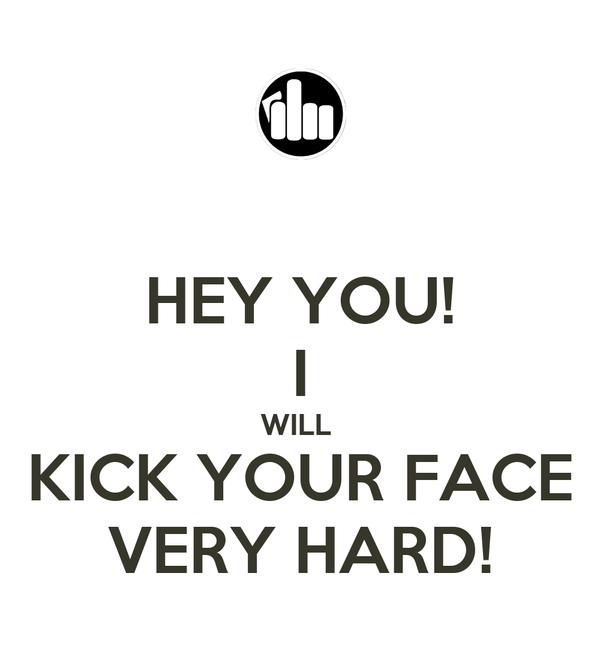 HEY YOU! I WILL  KICK YOUR FACE VERY HARD!
