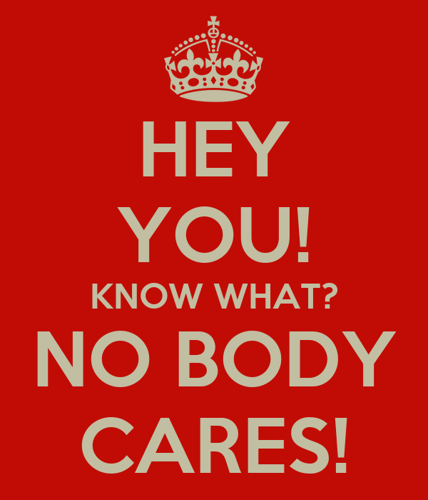 HEY YOU! KNOW WHAT? NO BODY CARES!