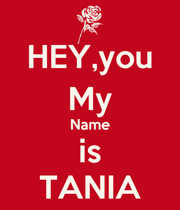 HEY,you My Name is TANIA