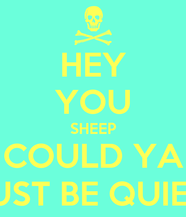 HEY YOU SHEEP COULD YA JUST BE QUIET!