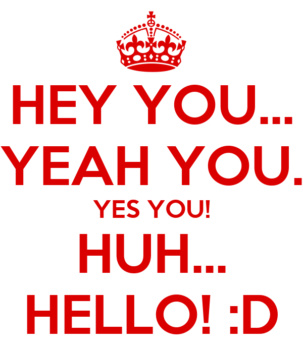 HEY YOU... YEAH YOU. YES YOU! HUH... HELLO