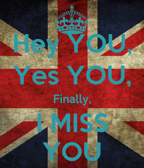 Hey YOU, Yes YOU, Finally, I MISS YOU