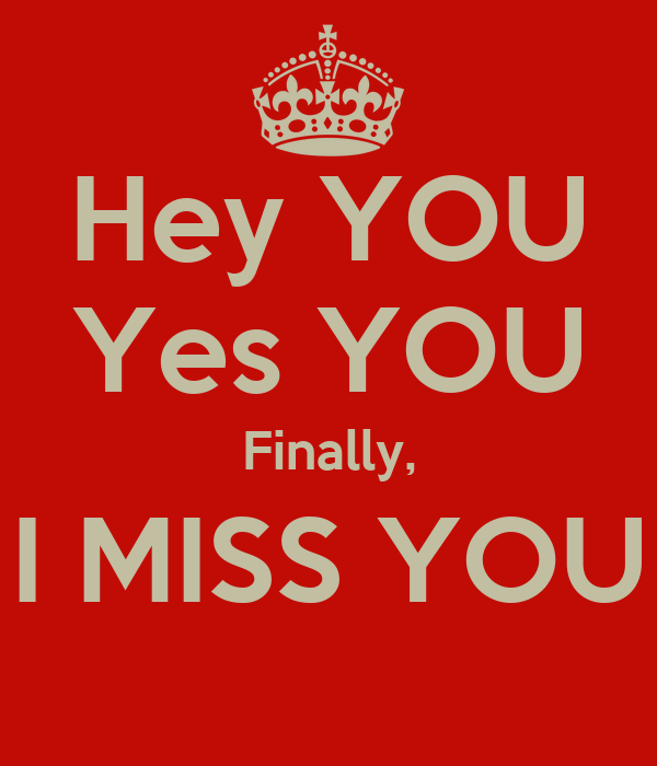Hey YOU Yes YOU Finally, I MISS YOU