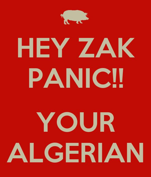 HEY ZAK PANIC!!   YOUR ALGERIAN
