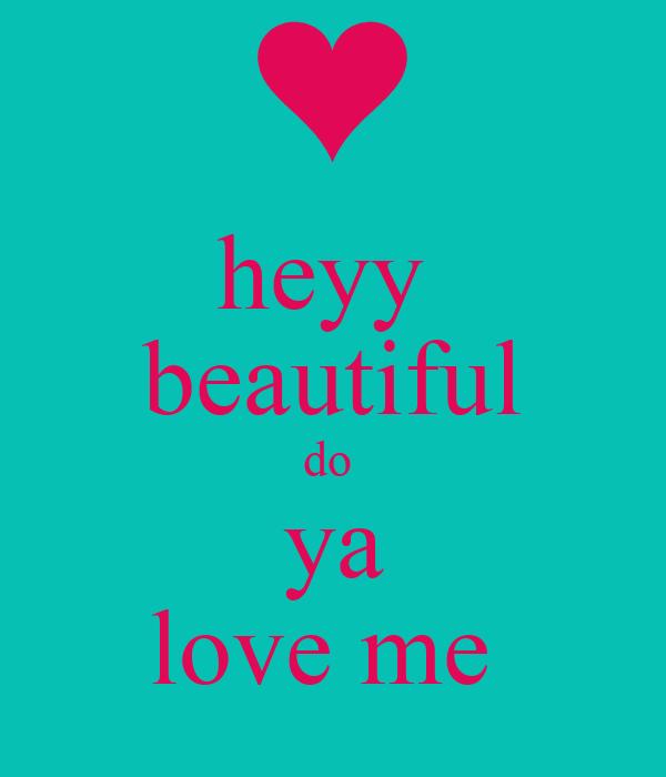 heyy  beautiful do  ya love me