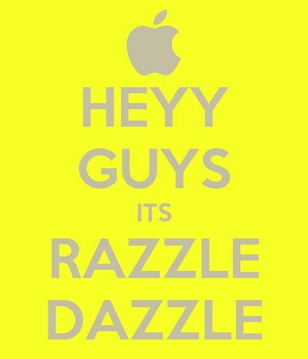 HEYY GUYS ITS RAZZLE DAZZLE