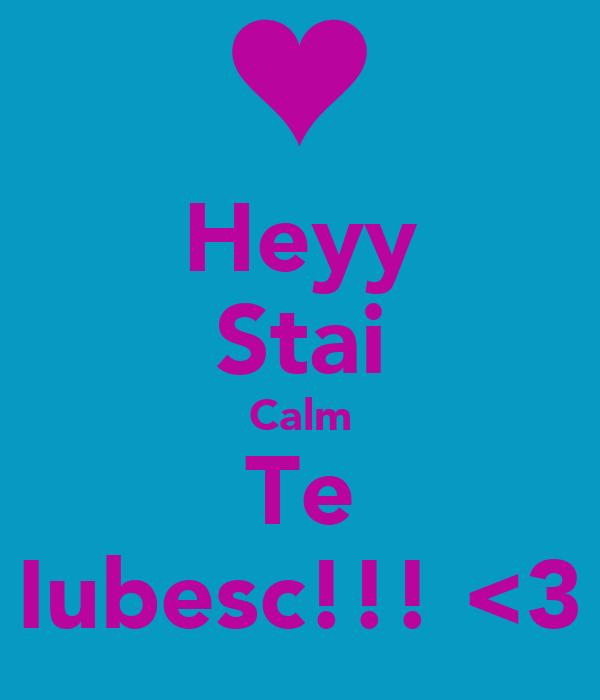 Heyy Stai Calm Te Iubesc!!! <3