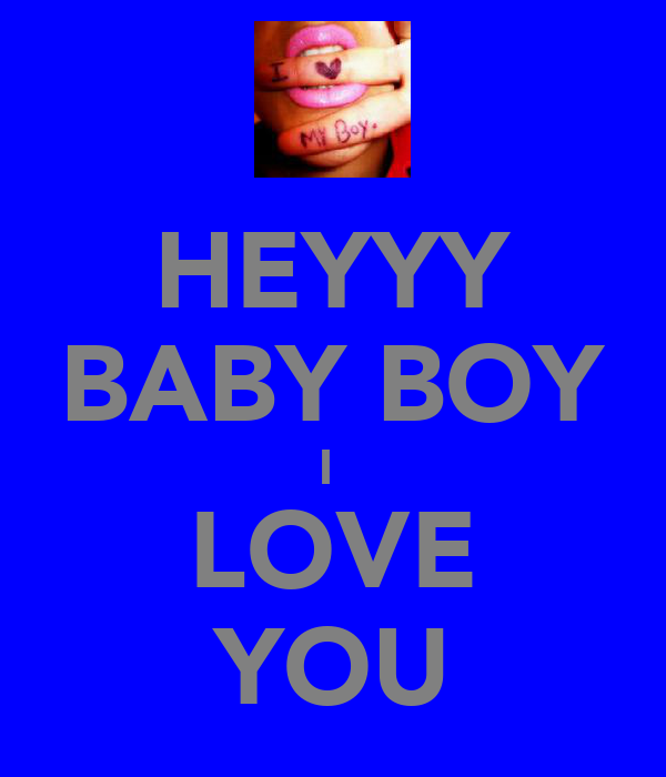HEYYY BABY BOY I  LOVE YOU