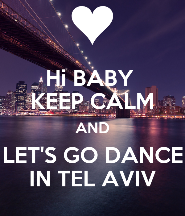 Hi BABY  KEEP CALM AND LET'S GO DANCE IN TEL AVIV