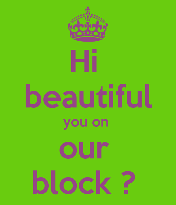 Hi  beautiful you on  our  block ?