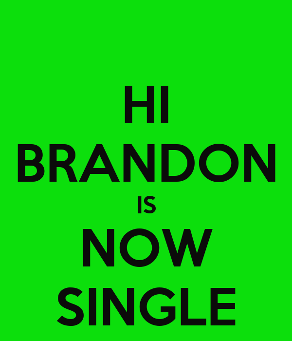 HI BRANDON IS NOW SINGLE
