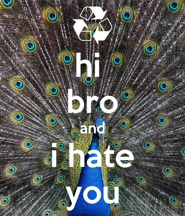 hi  bro and i hate you