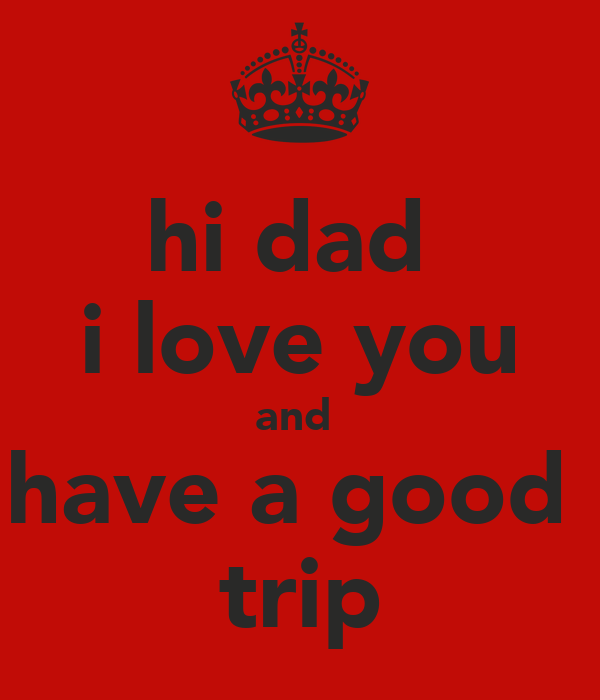 hi dad  i love you and  have a good  trip