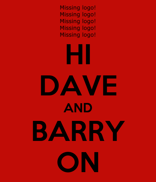 HI DAVE AND BARRY ON