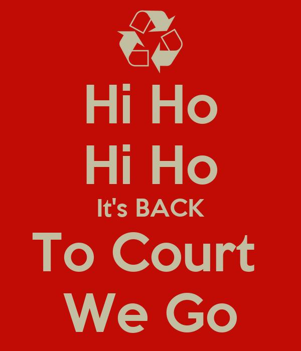Hi Ho Hi Ho It's BACK To Court  We Go