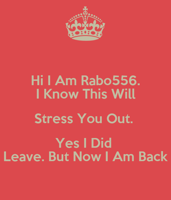 Hi I Am Rabo556. I Know This Will Stress You Out.  Yes I Did  Leave. But Now I Am Back