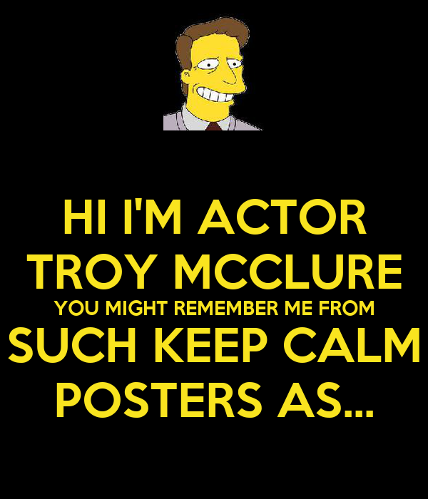 HI I'M ACTOR TROY MCCLURE YOU MIGHT REMEMBER ME FROM SUCH KEEP CALM POSTERS AS...