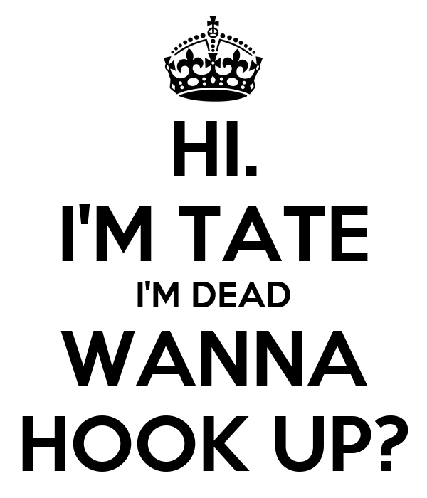 HI. I'M TATE I'M DEAD WANNA HOOK UP?