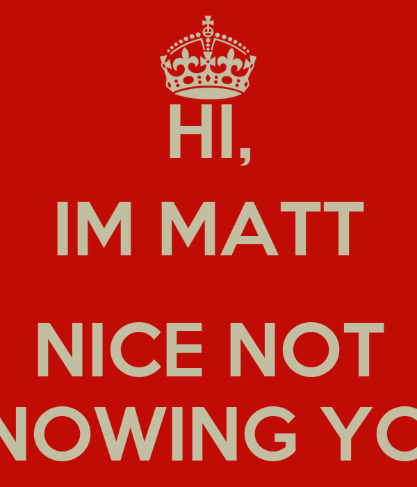 HI, IM MATT  NICE NOT KNOWING YOU