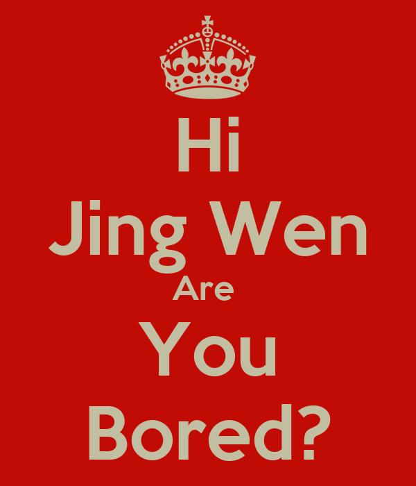 Hi Jing Wen Are  You Bored?
