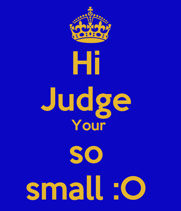 Hi  Judge  Your  so  small :O