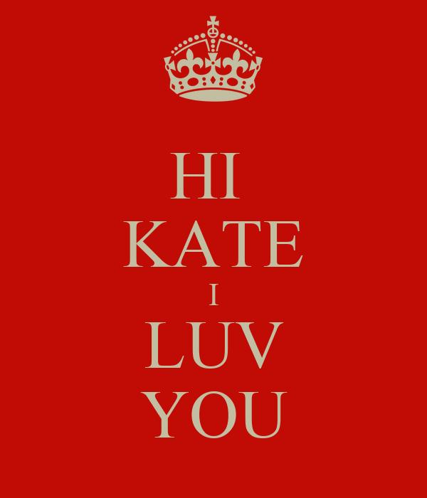 HI  KATE I LUV YOU